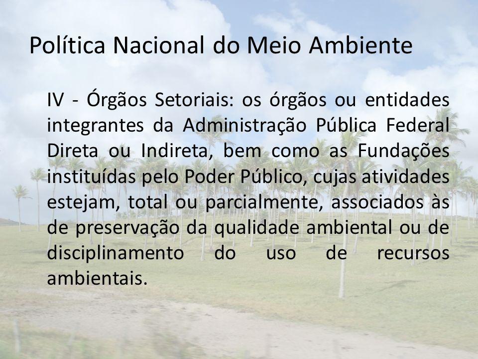 Política Nacional do Meio Ambiente IV - Órgãos Setoriais: os órgãos ou entidades integrantes da Administração Pública Federal Direta ou Indireta, bem