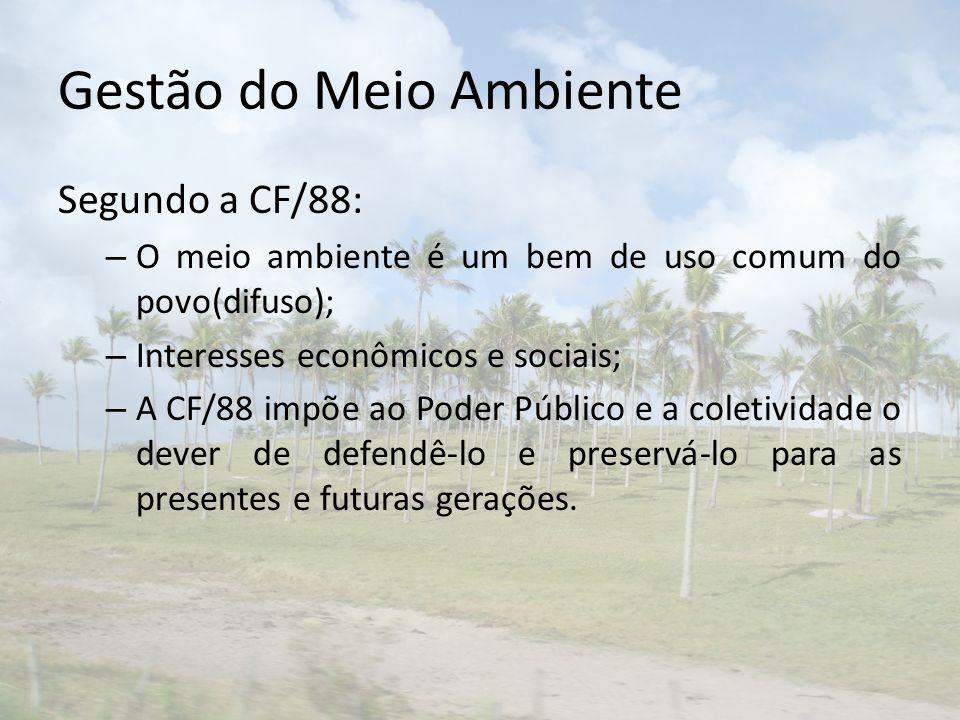 Gestão do Meio Ambiente Segundo a CF/88: – O meio ambiente é um bem de uso comum do povo(difuso); – Interesses econômicos e sociais; – A CF/88 impõe a