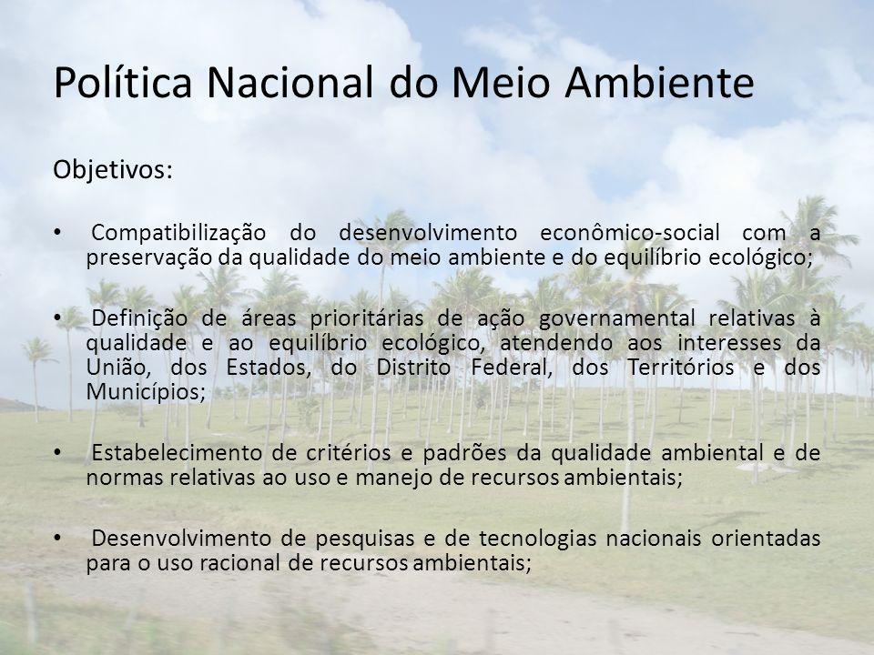 Política Nacional do Meio Ambiente Objetivos: Compatibilização do desenvolvimento econômico-social com a preservação da qualidade do meio ambiente e d