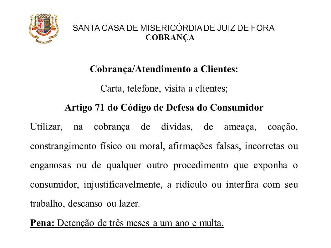 SANTA CASA DE MISERICÓRDIA DE JUIZ DE FORA COBRANÇA Cobrança/Atendimento a Clientes: Carta, telefone, visita a clientes; Artigo 71 do Código de Defesa