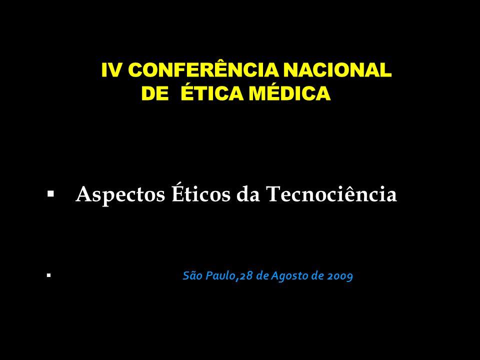 IV CONFERÊNCIA NACIONAL DE ÉTICA MÉDICA Aspectos Éticos da Tecnociência São Paulo,28 de Agosto de 2009