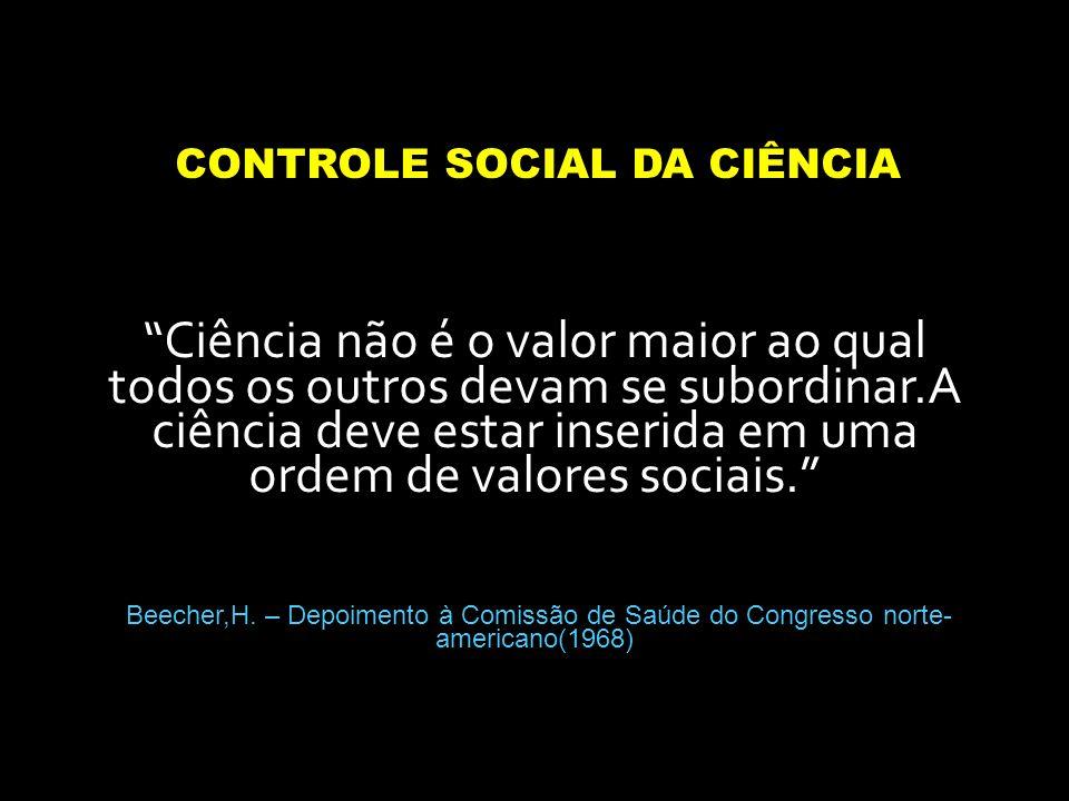 CONTROLE SOCIAL DA CIÊNCIA Ciência não é o valor maior ao qual todos os outros devam se subordinar.A ciência deve estar inserida em uma ordem de valor