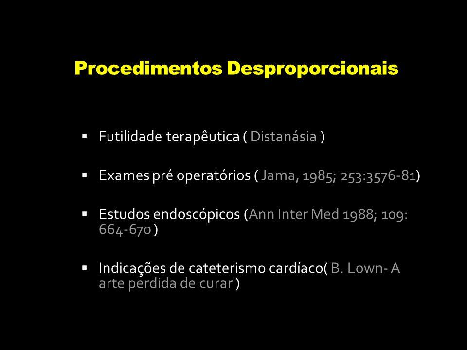 Procedimentos Desproporcionais Futilidade terapêutica ( Distanásia ) Exames pré operatórios ( Jama, 1985; 253:3576-81) Estudos endoscópicos (Ann Inter