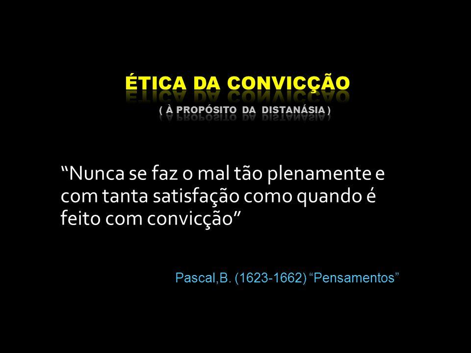 Nunca se faz o mal tão plenamente e com tanta satisfação como quando é feito com convicção Pascal,B. (1623-1662) Pensamentos