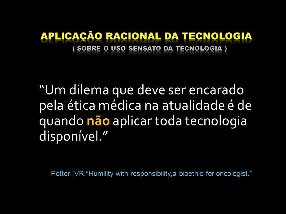 Um dilema que deve ser encarado pela ética médica na atualidade é de quando não aplicar toda tecnologia disponível. Potter,VR.Humility with responsibi
