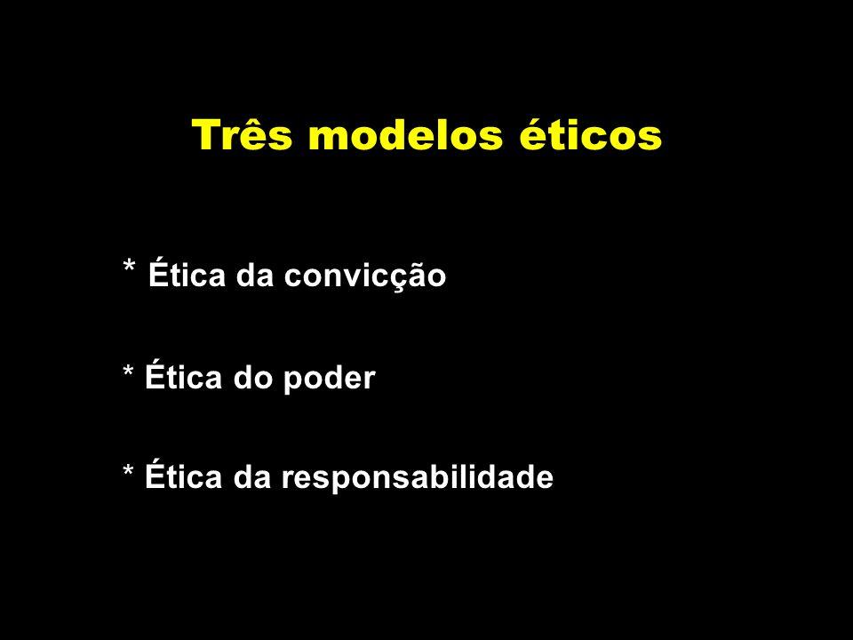 Três modelos éticos * Ética da convicção * Ética do poder * Ética da responsabilidade