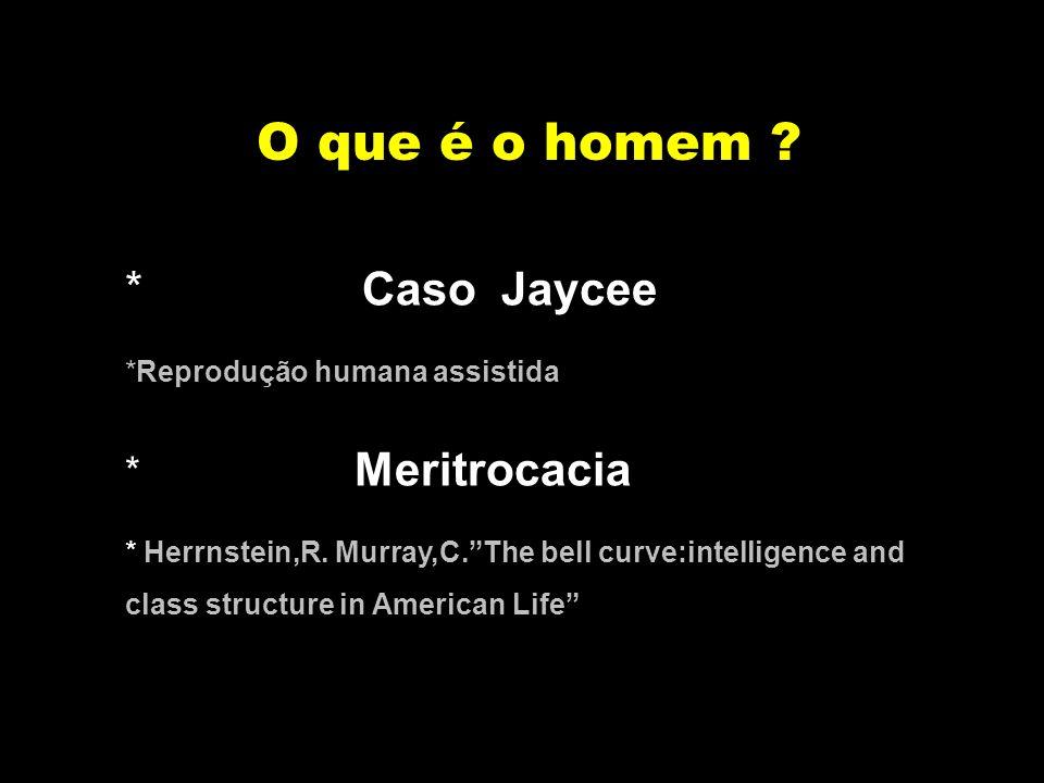 O que é o homem ? * Caso Jaycee *Reprodução humana assistida * Meritrocacia * Herrnstein,R. Murray,C.The bell curve:intelligence and class structure i