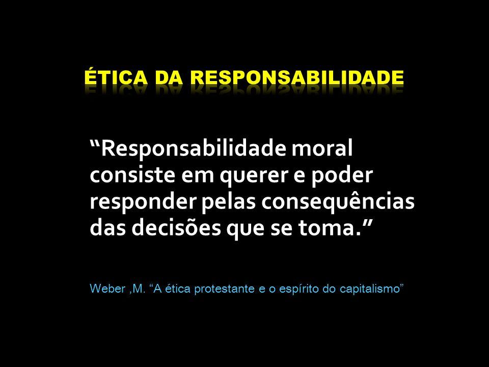 Responsabilidade moral consiste em querer e poder responder pelas consequências das decisões que se toma. Weber,M. A ética protestante e o espírito do