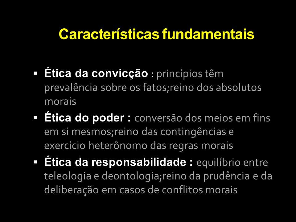 Características fundamentais Ética da convicção : princípios têm prevalência sobre os fatos;reino dos absolutos morais Ética do poder : conversão dos