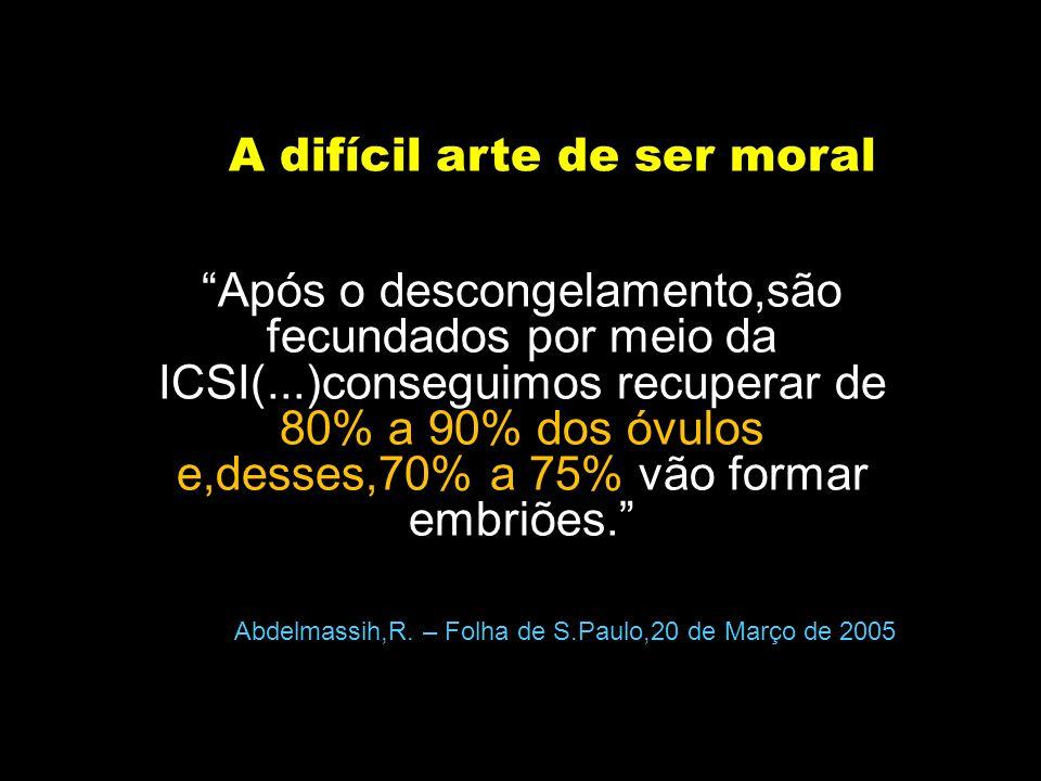 A difícil arte de ser moral Após o descongelamento,são fecundados por meio da ICSI(...)conseguimos recuperar de 80% a 90% dos óvulos e,desses,70% a 75