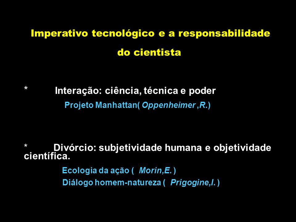 Imperativo tecnológico e a responsabilidade do cientista * Interação: ciência, técnica e poder Projeto Manhattan( Oppenheimer,R.) * Divórcio: subjetiv