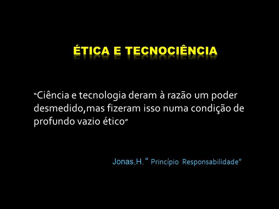 Ciência e tecnologia deram à razão um poder desmedido,mas fizeram isso numa condição de profundo vazio ético Jonas,H. Princípio Responsabilidade