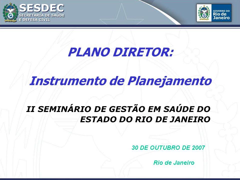 PLANO DIRETOR: Instrumento de Planejamento II SEMINÁRIO DE GESTÃO EM SAÚDE DO ESTADO DO RIO DE JANEIRO 30 DE OUTUBRO DE 2007 Rio de Janeiro