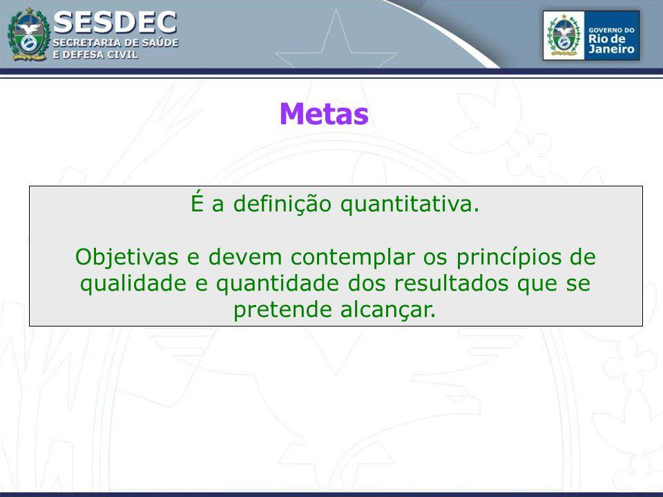 É a definição quantitativa. Objetivas e devem contemplar os princípios de qualidade e quantidade dos resultados que se pretende alcançar. Metas