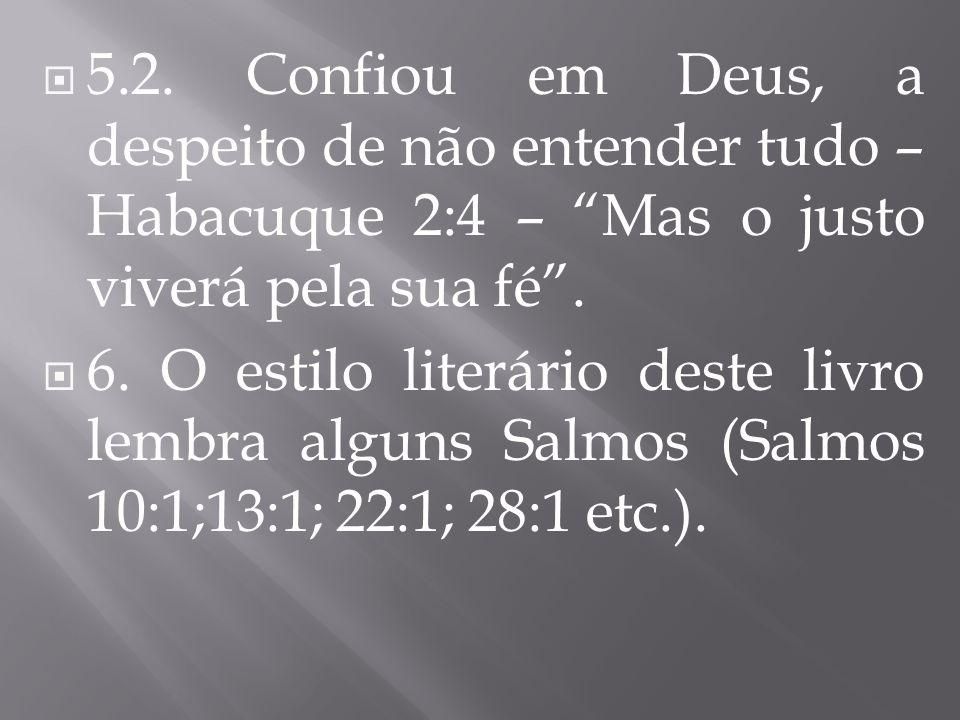 5.2. Confiou em Deus, a despeito de não entender tudo – Habacuque 2:4 – Mas o justo viverá pela sua fé. 6. O estilo literário deste livro lembra algun