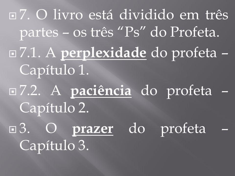 7. O livro está dividido em três partes – os três Ps do Profeta. 7.1. A perplexidade do profeta – Capítulo 1. 7.2. A paciência do profeta – Capítulo 2