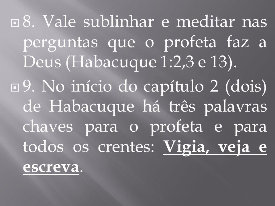 8. Vale sublinhar e meditar nas perguntas que o profeta faz a Deus (Habacuque 1:2,3 e 13). 9. No início do capítulo 2 (dois) de Habacuque há três pala