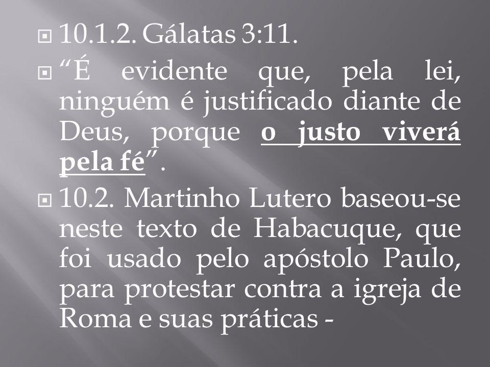 10.1.2. Gálatas 3:11. É evidente que, pela lei, ninguém é justificado diante de Deus, porque o justo viverá pela fé. 10.2. Martinho Lutero baseou-se n