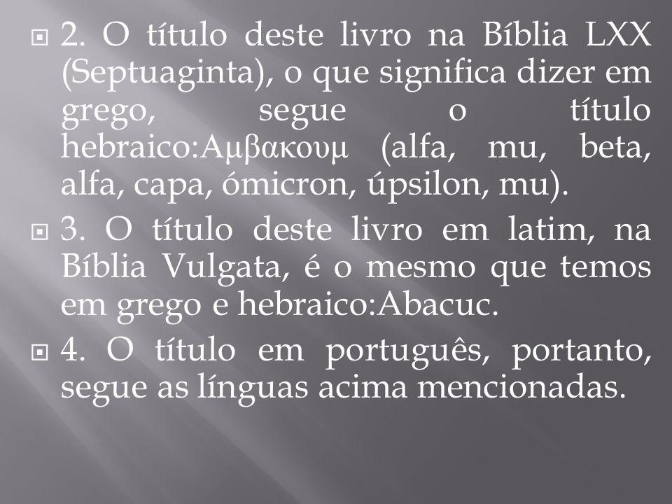 2. O título deste livro na Bíblia LXX (Septuaginta), o que significa dizer em grego, segue o título hebraico: Αμβακουμ (alfa, mu, beta, alfa, capa, óm