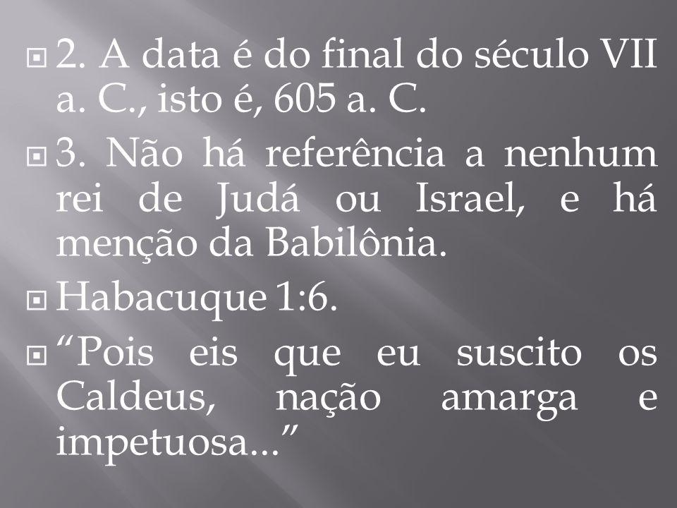 2. A data é do final do século VII a. C., isto é, 605 a. C. 3. Não há referência a nenhum rei de Judá ou Israel, e há menção da Babilônia. Habacuque 1