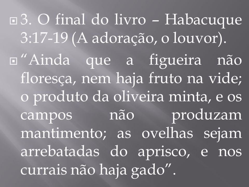 3. O final do livro – Habacuque 3:17-19 (A adoração, o louvor). Ainda que a figueira não floresça, nem haja fruto na vide; o produto da oliveira minta