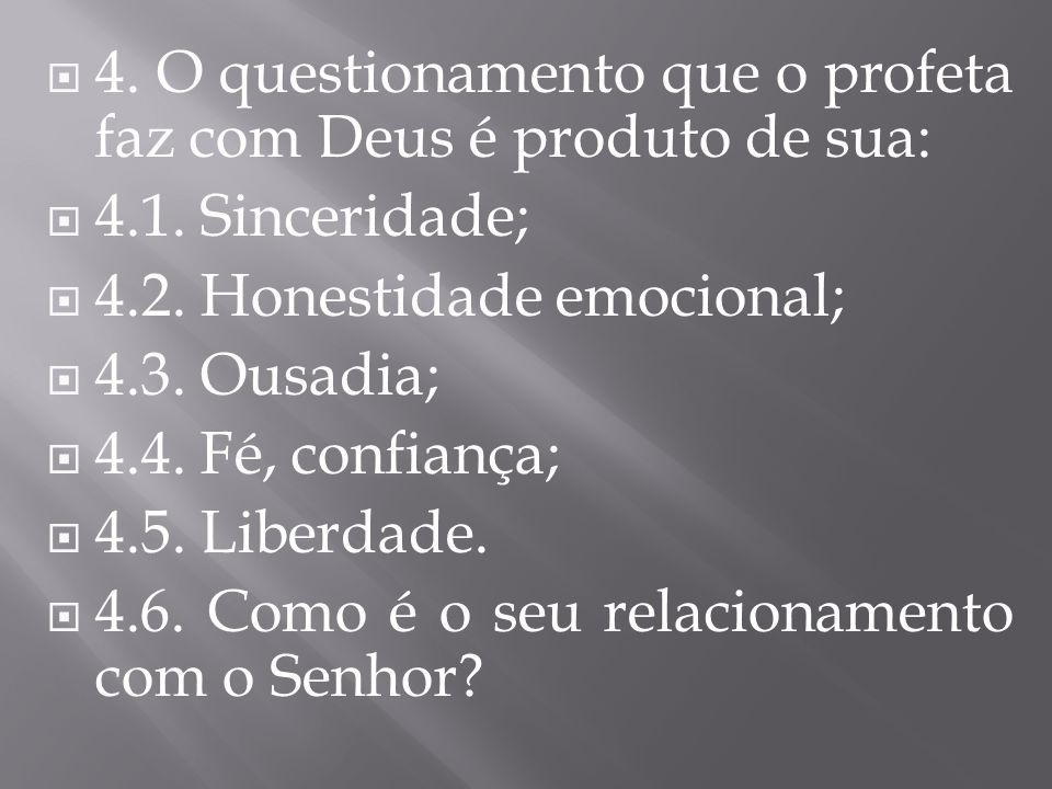 4. O questionamento que o profeta faz com Deus é produto de sua: 4.1. Sinceridade; 4.2. Honestidade emocional; 4.3. Ousadia; 4.4. Fé, confiança; 4.5.