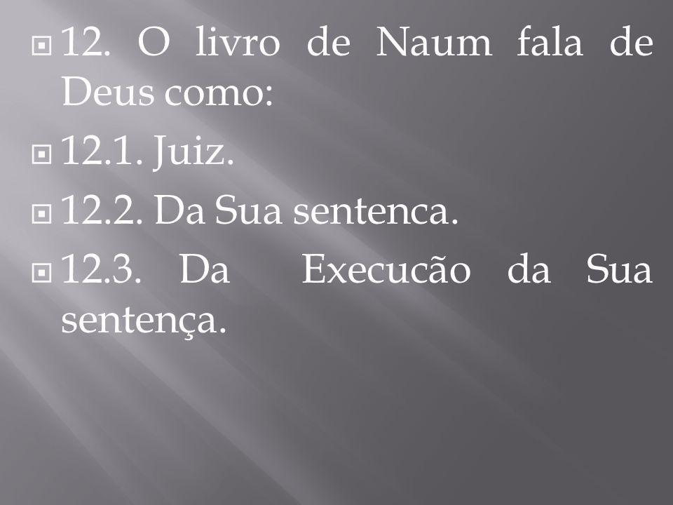 12. O livro de Naum fala de Deus como: 12.1. Juiz. 12.2. Da Sua sentenca. 12.3. Da Execucão da Sua sentença.