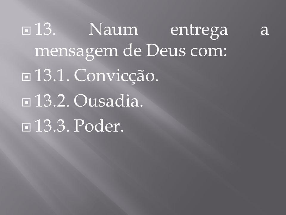 13. Naum entrega a mensagem de Deus com: 13.1. Convicção. 13.2. Ousadia. 13.3. Poder.