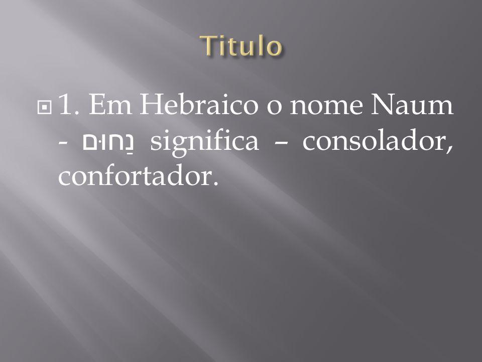1. Em Hebraico o nome Naum - נַחוּם significa – consolador, confortador.
