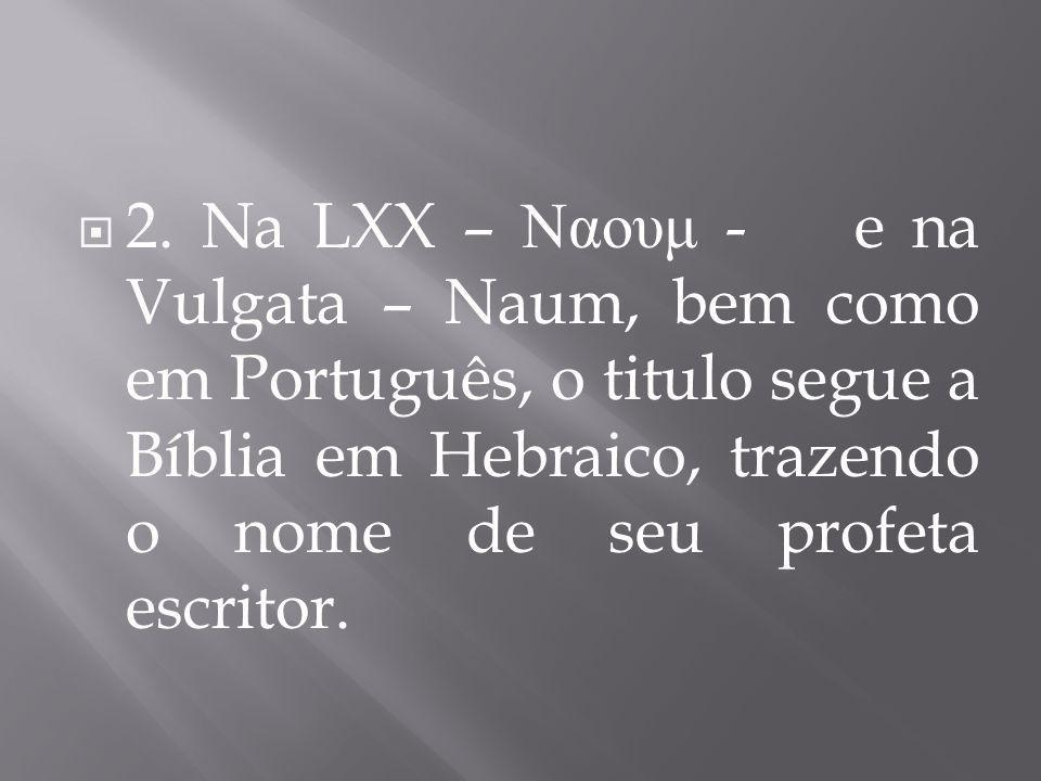 2. Na LXX – Ναουμ - e na Vulgata – Naum, bem como em Português, o titulo segue a Bíblia em Hebraico, trazendo o nome de seu profeta escritor.