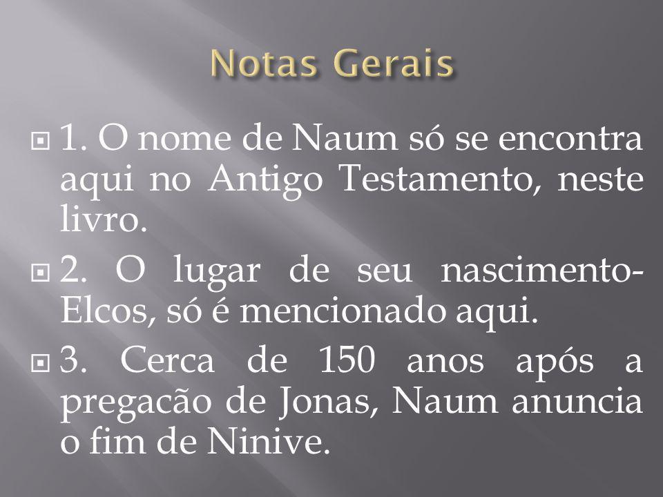1. O nome de Naum só se encontra aqui no Antigo Testamento, neste livro. 2. O lugar de seu nascimento- Elcos, só é mencionado aqui. 3. Cerca de 150 an