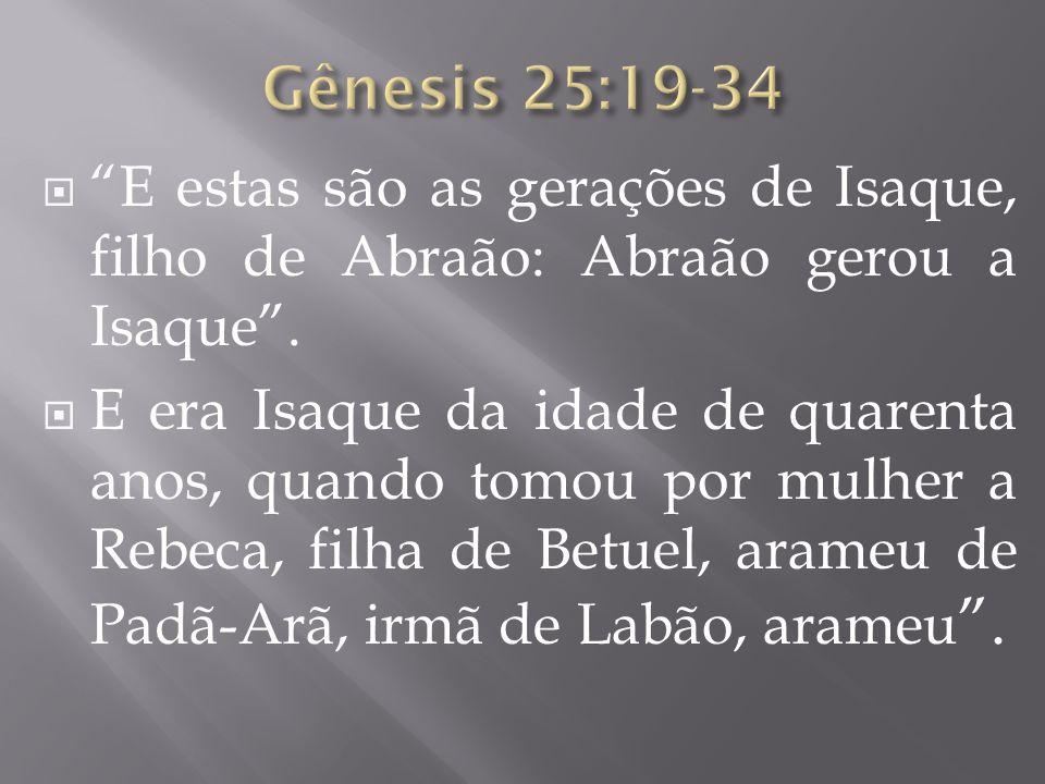 E estas são as gerações de Isaque, filho de Abraão: Abraão gerou a Isaque. E era Isaque da idade de quarenta anos, quando tomou por mulher a Rebeca, f