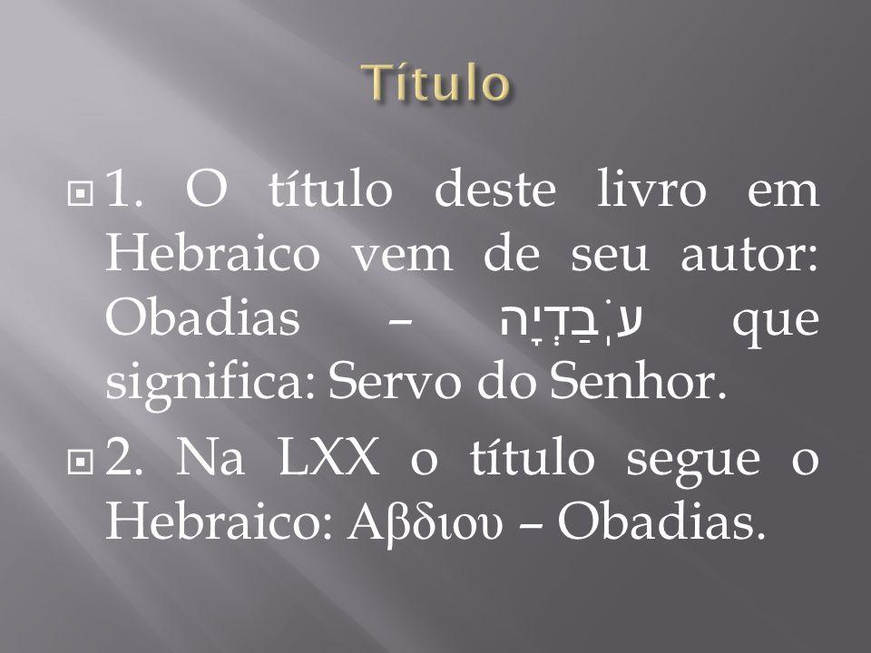1. O título deste livro em Hebraico vem de seu autor: Obadias – עֹֽבַדְיָה que significa: Servo do Senhor. 2. Na LXX o título segue o Hebraico: Αβδιου