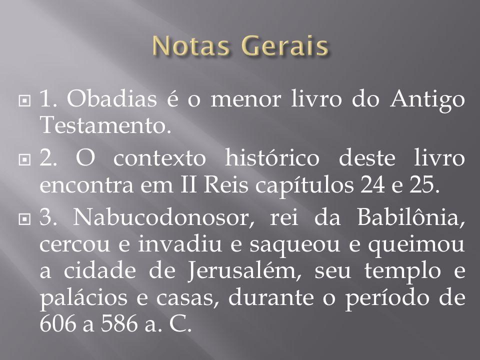 1. Obadias é o menor livro do Antigo Testamento. 2. O contexto histórico deste livro encontra em II Reis capítulos 24 e 25. 3. Nabucodonosor, rei da B