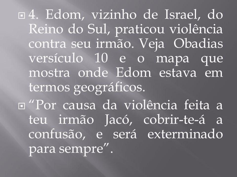 4. Edom, vizinho de Israel, do Reino do Sul, praticou violência contra seu irmão. Veja Obadias versículo 10 e o mapa que mostra onde Edom estava em te