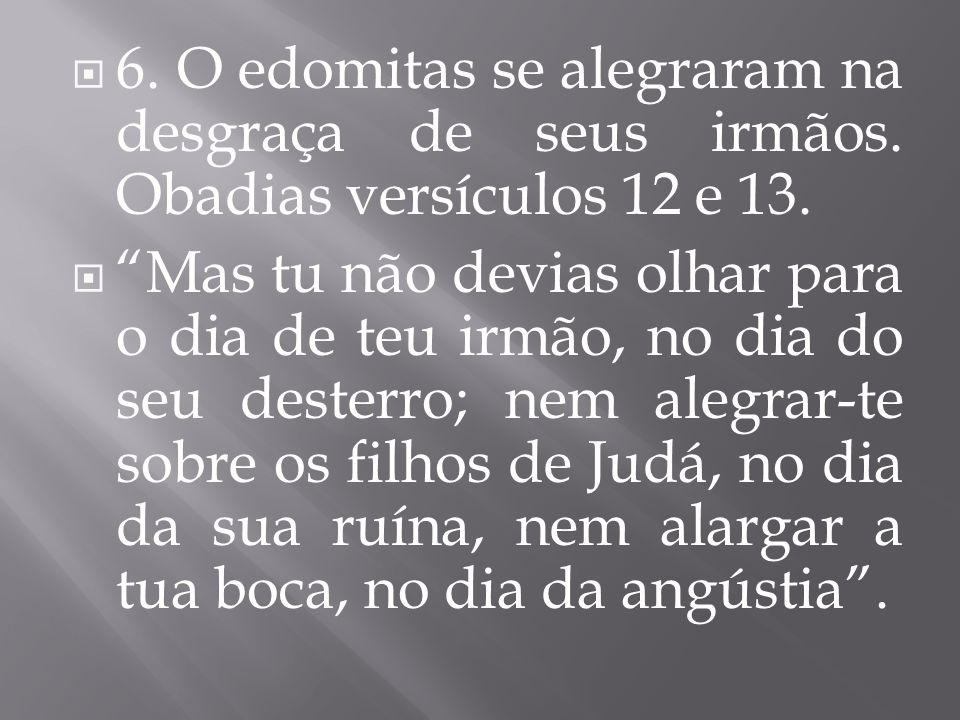 6. O edomitas se alegraram na desgraça de seus irmãos. Obadias versículos 12 e 13. Mas tu não devias olhar para o dia de teu irmão, no dia do seu dest