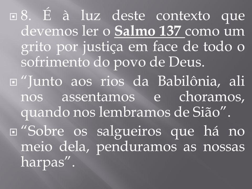 8. É à luz deste contexto que devemos ler o Salmo 137 como um grito por justiça em face de todo o sofrimento do povo de Deus. Junto aos rios da Babilô