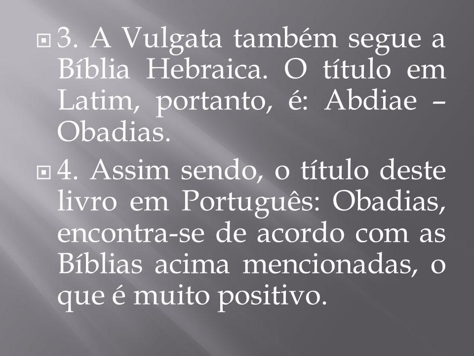 3. A Vulgata também segue a Bíblia Hebraica. O título em Latim, portanto, é: Abdiae – Obadias. 4. Assim sendo, o título deste livro em Português: Obad