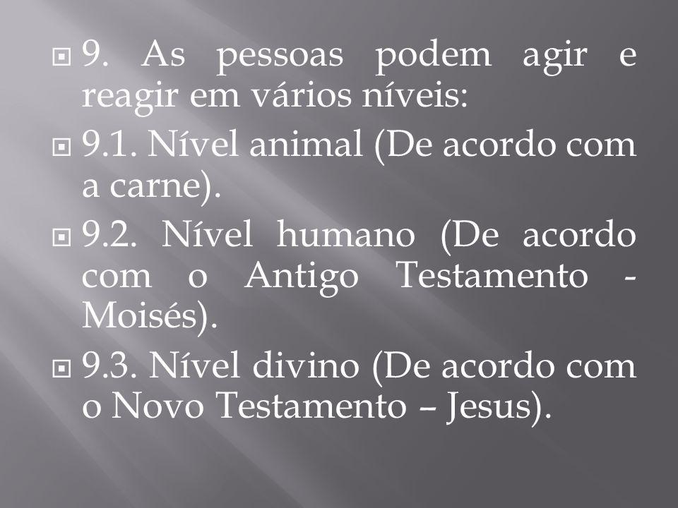 9. As pessoas podem agir e reagir em vários níveis: 9.1. Nível animal (De acordo com a carne). 9.2. Nível humano (De acordo com o Antigo Testamento -