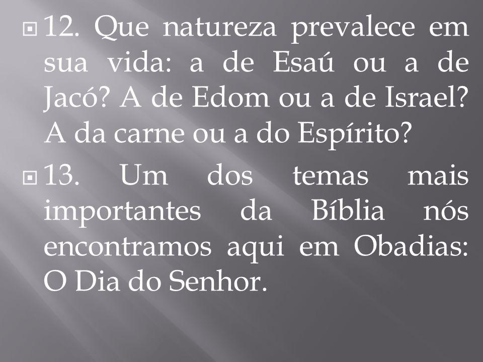 12. Que natureza prevalece em sua vida: a de Esaú ou a de Jacó? A de Edom ou a de Israel? A da carne ou a do Espírito? 13. Um dos temas mais important