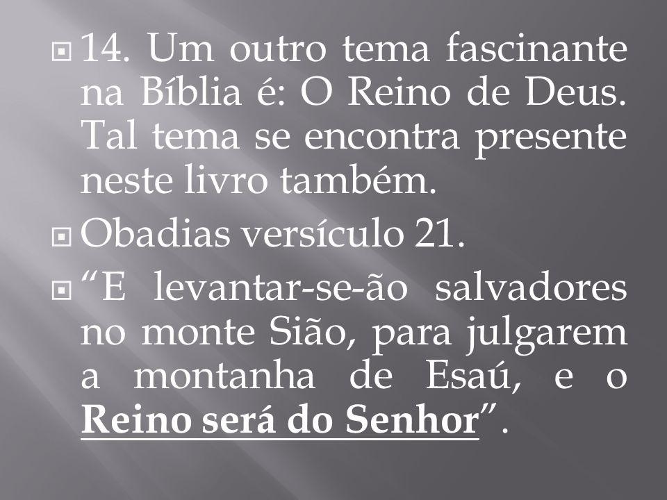 14. Um outro tema fascinante na Bíblia é: O Reino de Deus. Tal tema se encontra presente neste livro também. Obadias versículo 21. E levantar-se-ão sa