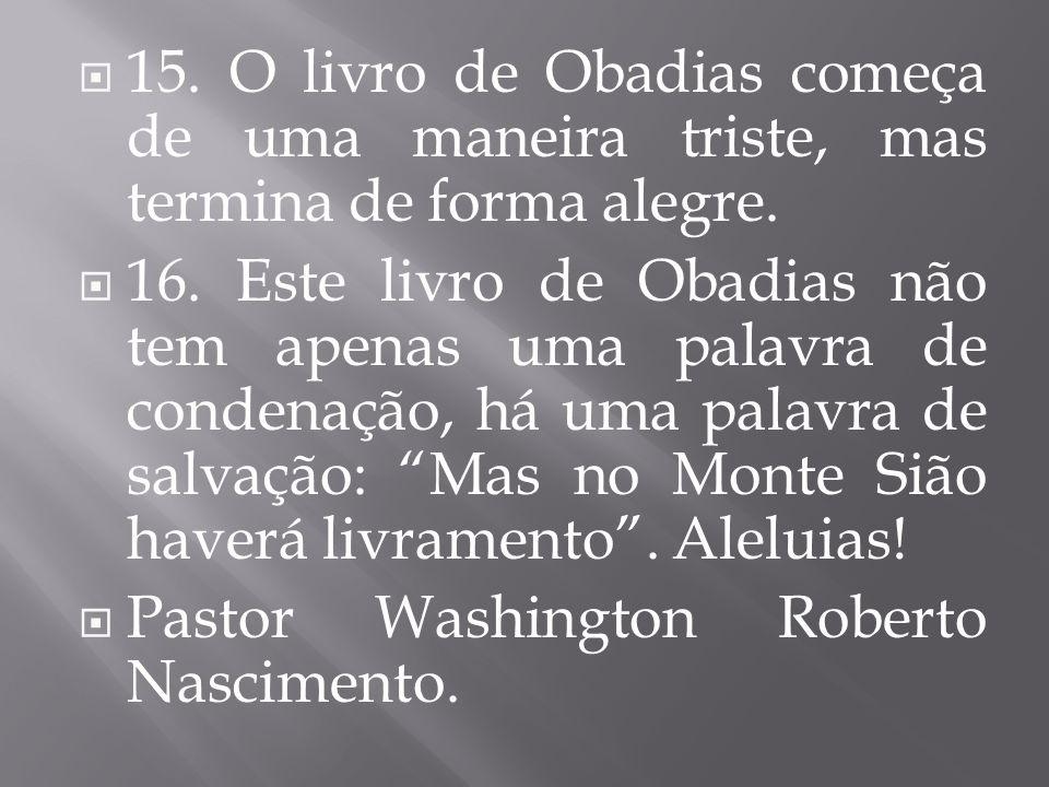 15. O livro de Obadias começa de uma maneira triste, mas termina de forma alegre. 16. Este livro de Obadias não tem apenas uma palavra de condenação,