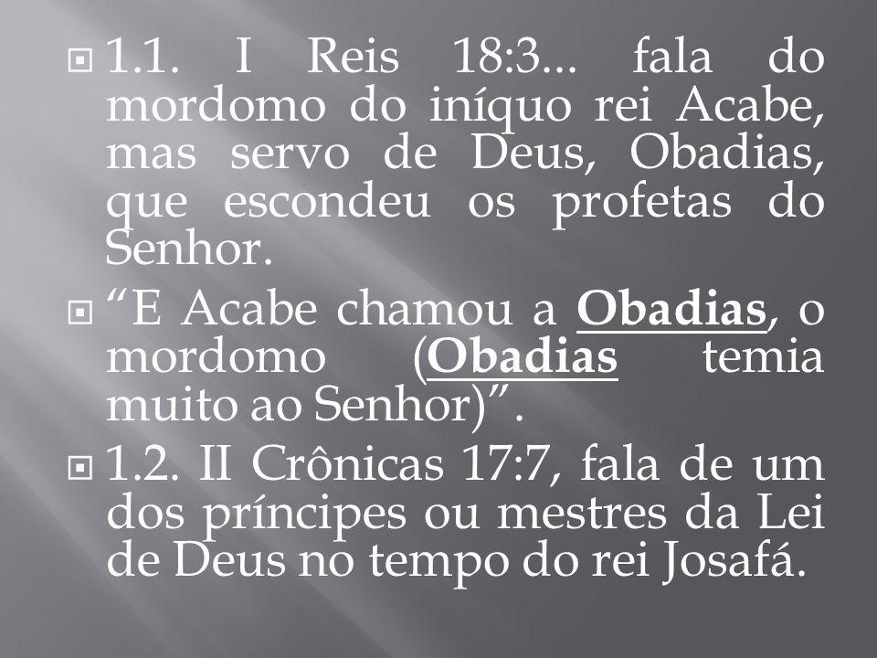 1.1. I Reis 18:3... fala do mordomo do iníquo rei Acabe, mas servo de Deus, Obadias, que escondeu os profetas do Senhor. E Acabe chamou a Obadias, o m