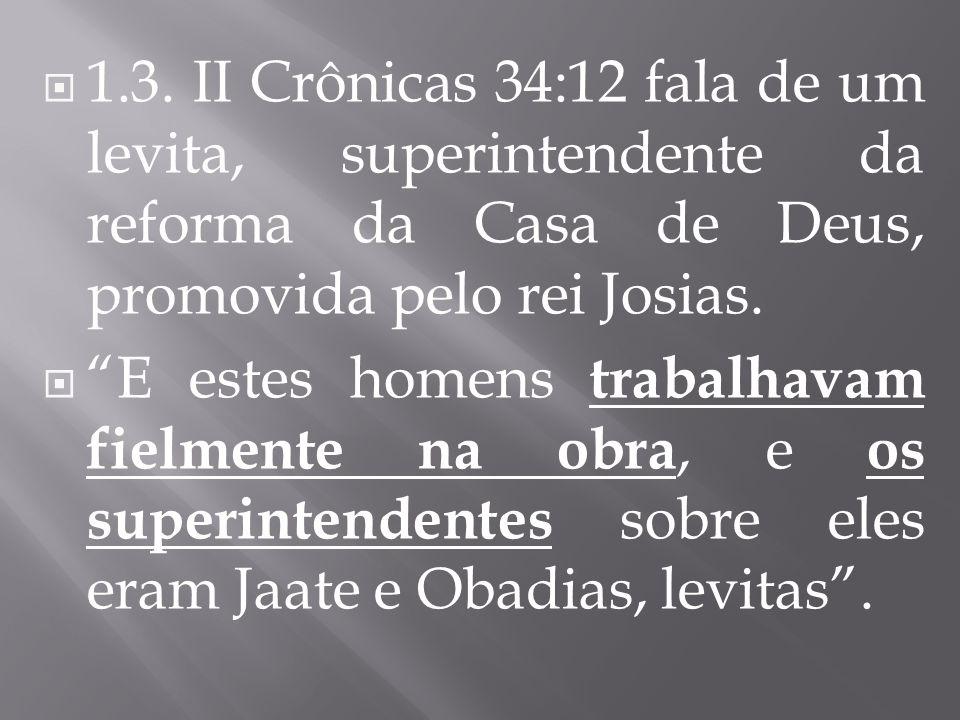 1.3. II Crônicas 34:12 fala de um levita, superintendente da reforma da Casa de Deus, promovida pelo rei Josias. E estes homens trabalhavam fielmente