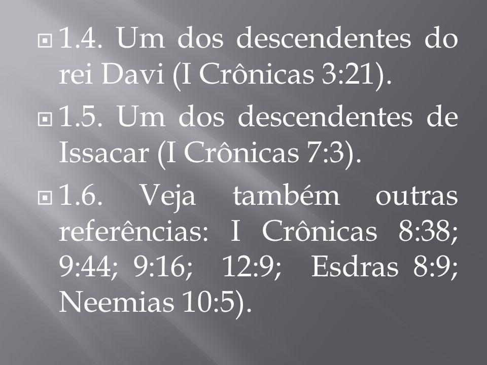 1.4. Um dos descendentes do rei Davi (I Crônicas 3:21). 1.5. Um dos descendentes de Issacar (I Crônicas 7:3). 1.6. Veja também outras referências: I C