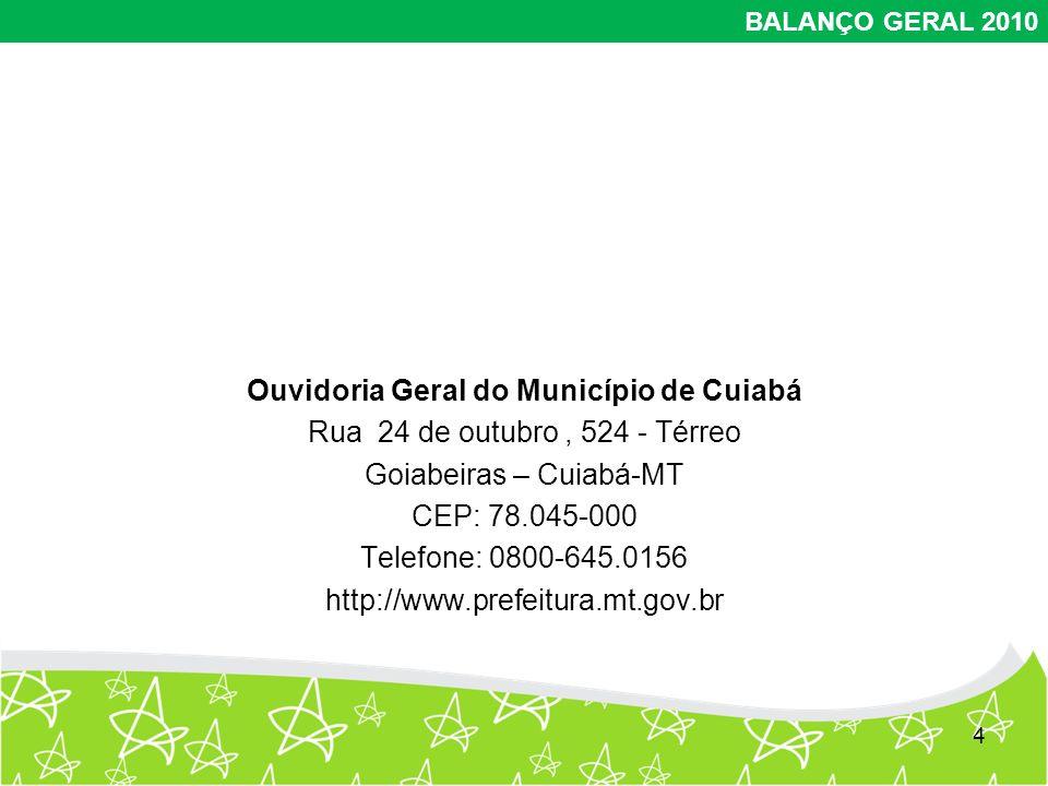 Ouvidoria Geral do Município de Cuiabá Rua 24 de outubro, 524 - Térreo Goiabeiras – Cuiabá-MT CEP: 78.045-000 Telefone: 0800-645.0156 http://www.prefeitura.mt.gov.br 4 BALANÇO GERAL 2010