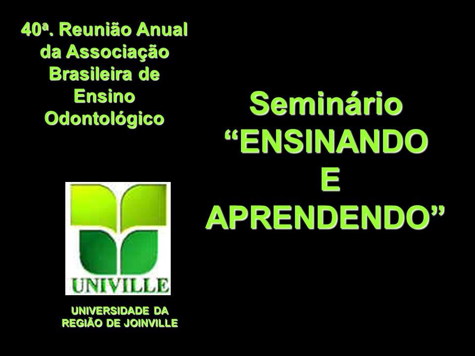 40 a. Reunião Anual da Associação Brasileira de Ensino Odontológico UNIVERSIDADE DA REGIÃO DE JOINVILLE SeminárioENSINANDO EAPRENDENDO