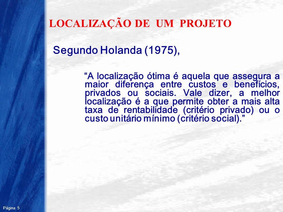 Página 5 R LOCALIZAÇÃO DE UM PROJETO Segundo Holanda (1975), A localização ótima é aquela que assegura a maior diferença entre custos e benefícios, pr