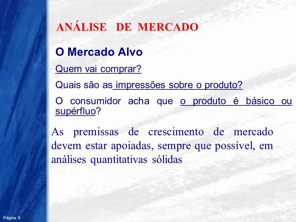 Página 6 R ANÁLISE DE MERCADO O Mercado Alvo Quem vai comprar? Quais são as impressões sobre o produto? O consumidor acha que o produto é básico ou su