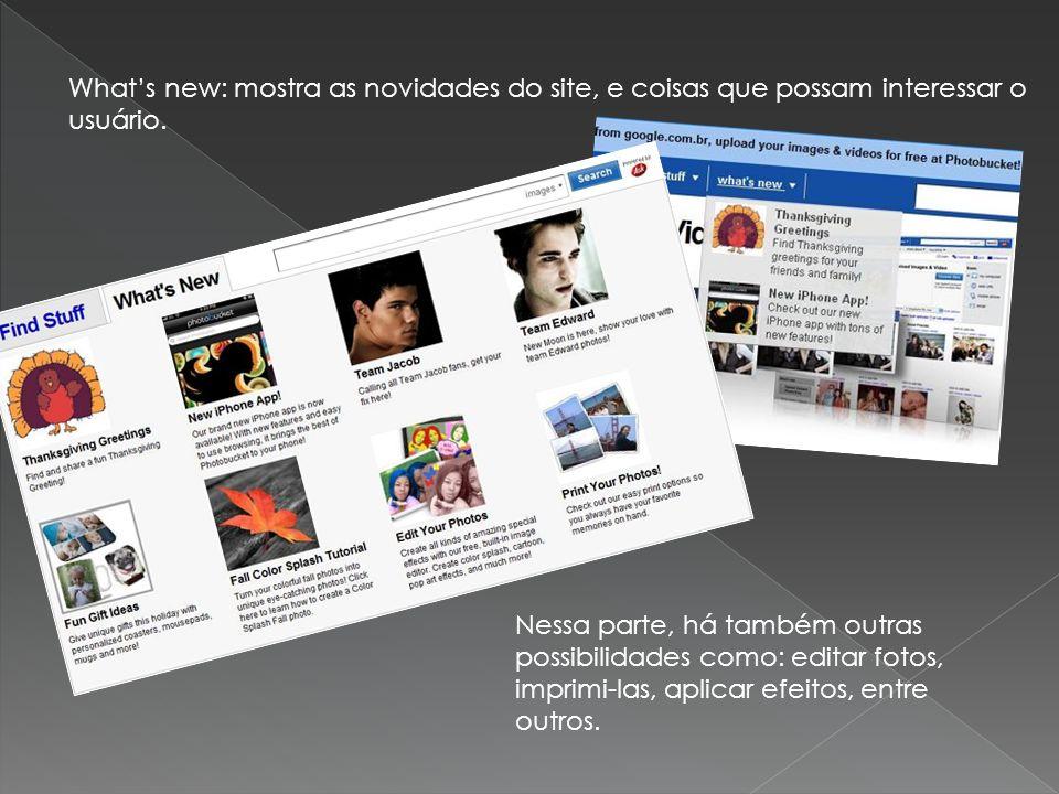 Whats new: mostra as novidades do site, e coisas que possam interessar o usuário. Nessa parte, há também outras possibilidades como: editar fotos, imp